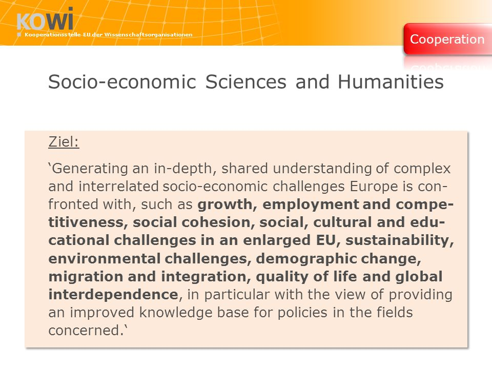 Socio-economic Sciences and Humanities Ziel: Generating an in-depth, shared understanding of complex and interrelated socio-economic challenges Europe is con- fronted with, such as growth, employment and compe- titiveness, social cohesion, social, cultural and edu- cational challenges in an enlarged EU, sustainability, environmental challenges, demographic change, migration and integration, quality of life and global interdependence, in particular with the view of providing an improved knowledge base for policies in the fields concerned.