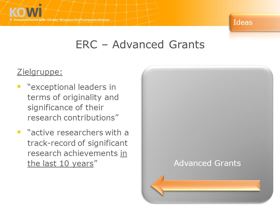 ERC – Advanced Grants Zielgruppe: exceptional leaders in terms of originality and significance of their research contributions active researchers with a track-record of significant research achievements in the last 10 years Advanced Grants