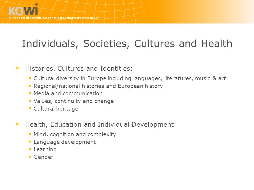 Individuals, Societies, Cultures and Health Histories, Cultures and Identities: Cultural diversity in Europe including languages, literatures, music & art Regional/national histories and European history Media and communication Values, continuity and change Cultural heritage Health, Education and Individual Development: Mind, cognition and complexity Language development Learning Gender