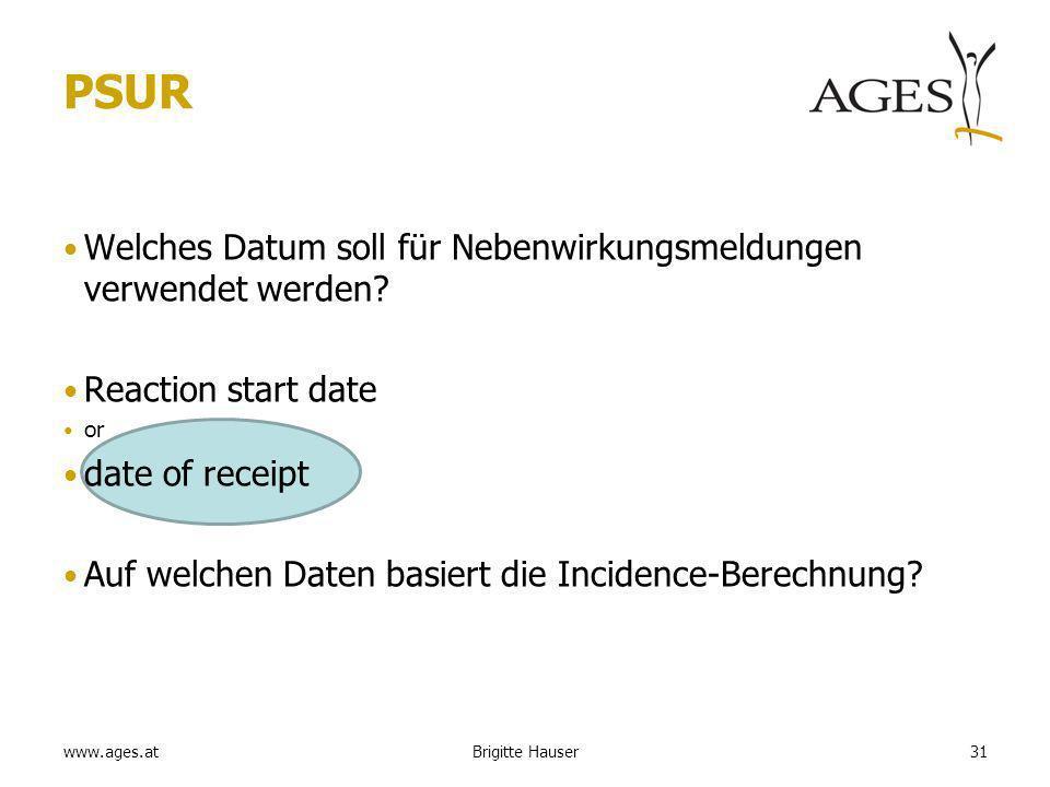 www.ages.at PSUR Welches Datum soll für Nebenwirkungsmeldungen verwendet werden? Reaction start date or date of receipt Auf welchen Daten basiert die