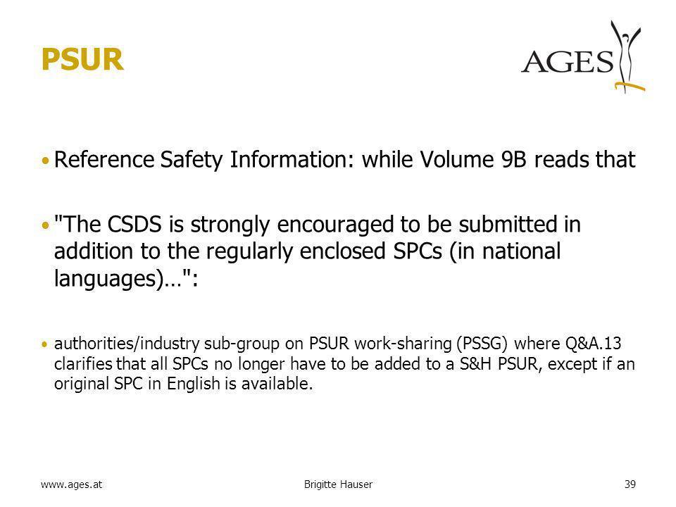 www.ages.at PSUR Reference Safety Information: while Volume 9B reads that The CSDS is strongly encouraged to be submitted in addition to the regularly enclosed SPCs (in national languages)… : authorities/industry sub-group on PSUR work-sharing (PSSG) where Q&A.13 clarifies that all SPCs no longer have to be added to a S&H PSUR, except if an original SPC in English is available.