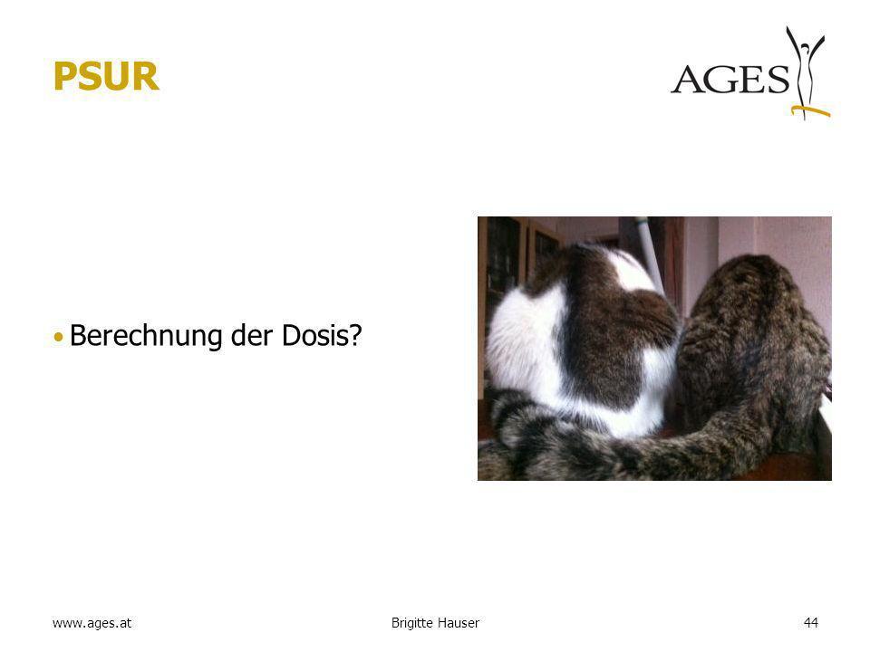 www.ages.at PSUR Berechnung der Dosis? Brigitte Hauser44