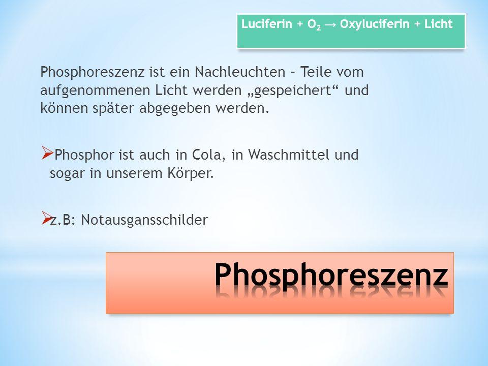 Phosphoreszenz ist ein Nachleuchten – Teile vom aufgenommenen Licht werden gespeichert und können später abgegeben werden. Phosphor ist auch in Cola,