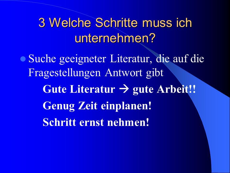 3 Welche Schritte muss ich unternehmen? Suche geeigneter Literatur, die auf die Fragestellungen Antwort gibt Gute Literatur gute Arbeit!! Genug Zeit e