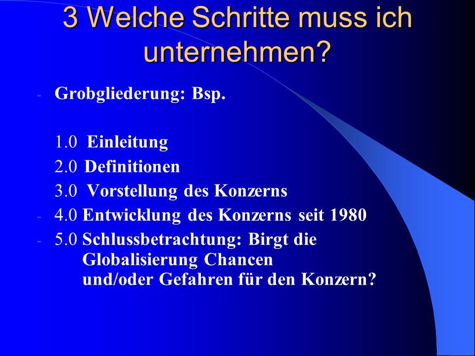3 Welche Schritte muss ich unternehmen? - Grobgliederung: Bsp. 1.0 Einleitung 2.0 Definitionen 3.0 Vorstellung des Konzerns - 4.0 Entwicklung des Konz