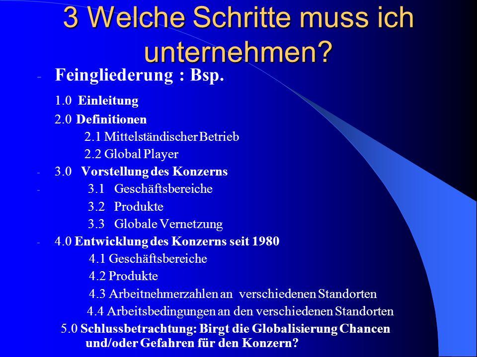 3 Welche Schritte muss ich unternehmen? - Feingliederung : Bsp. 1.0 Einleitung 2.0 Definitionen 2.1 Mittelständischer Betrieb 2.2 Global Player - 3.0