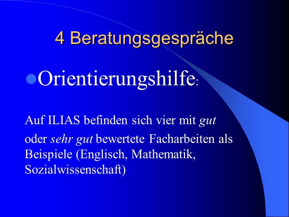 4 Beratungsgespräche Orientierungshilfe : Auf ILIAS befinden sich vier mit gut oder sehr gut bewertete Facharbeiten als Beispiele (Englisch, Mathemati