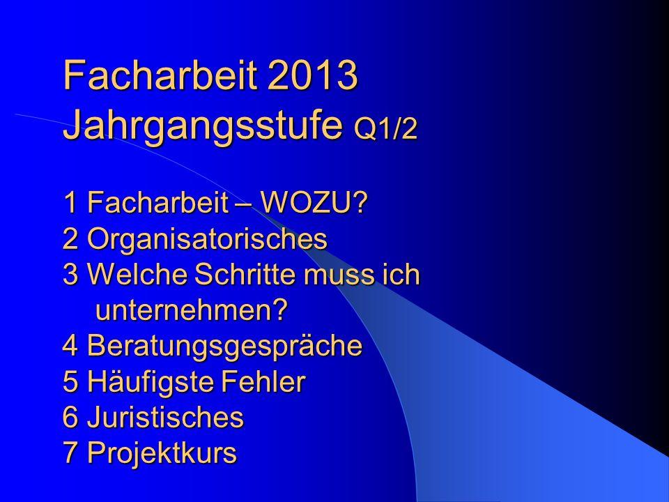 Facharbeit 2013 Jahrgangsstufe Q1/2 1 Facharbeit – WOZU? 2 Organisatorisches 3 Welche Schritte muss ich unternehmen? 4 Beratungsgespräche 5 Häufigste