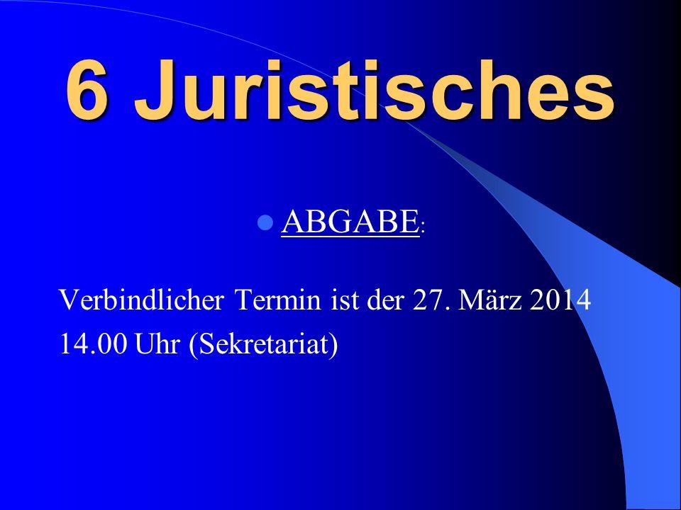 6 Juristisches ABGABE : Verbindlicher Termin ist der 27. März 2014 14.00 Uhr (Sekretariat)