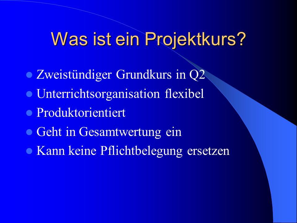Was ist ein Projektkurs? Zweistündiger Grundkurs in Q2 Unterrichtsorganisation flexibel Produktorientiert Geht in Gesamtwertung ein Kann keine Pflicht