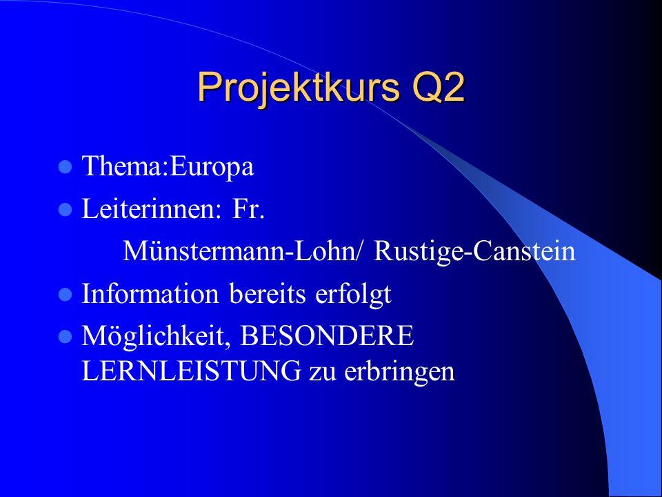 Projektkurs Q2 Thema:Europa Leiterinnen: Fr. Münstermann-Lohn/ Rustige-Canstein Information bereits erfolgt Möglichkeit, BESONDERE LERNLEISTUNG zu erb