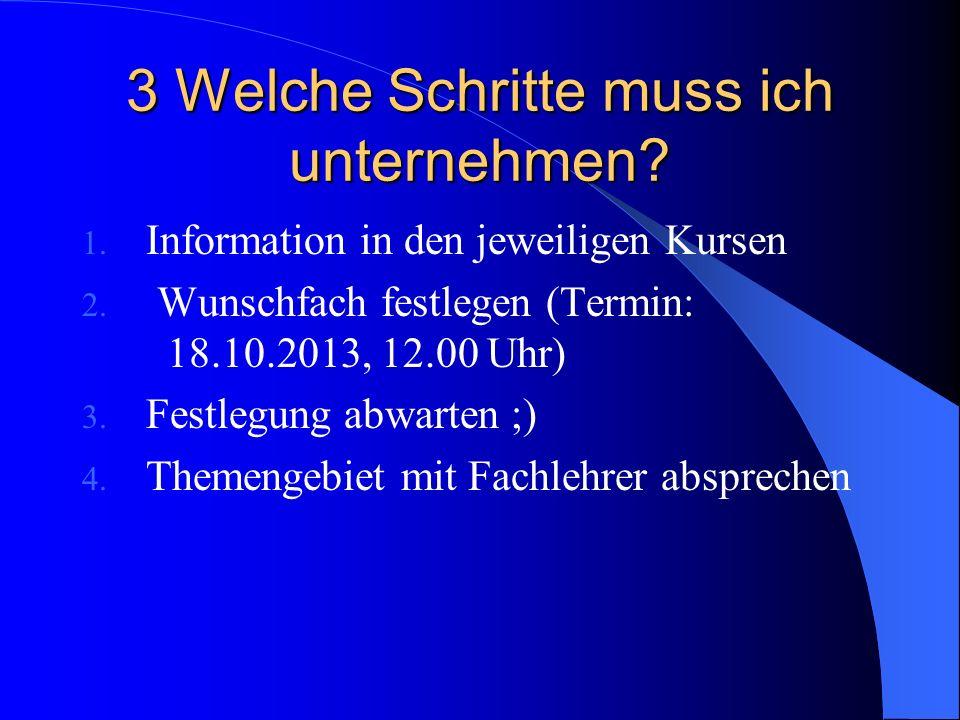 3 Welche Schritte muss ich unternehmen? 1. Information in den jeweiligen Kursen 2. Wunschfach festlegen (Termin: 18.10.2013, 12.00 Uhr) 3. Festlegung
