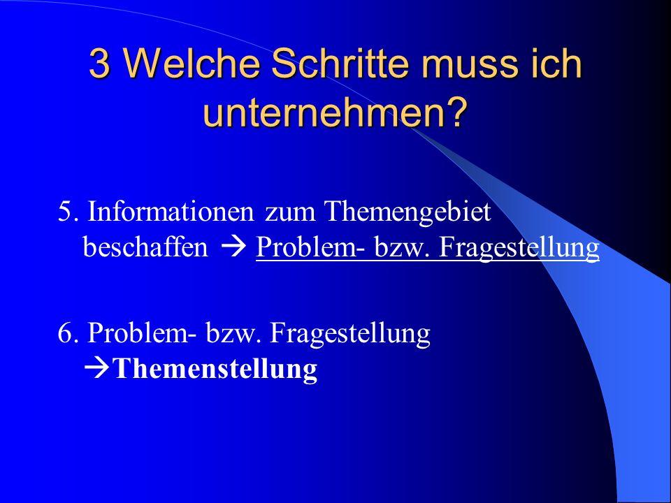 3 Welche Schritte muss ich unternehmen? 5. Informationen zum Themengebiet beschaffen Problem- bzw. Fragestellung 6. Problem- bzw. Fragestellung Themen