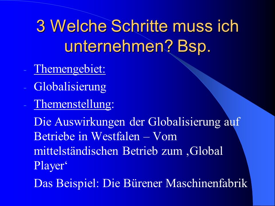 3 Welche Schritte muss ich unternehmen? Bsp. - Themengebiet: - Globalisierung - Themenstellung: Die Auswirkungen der Globalisierung auf Betriebe in We