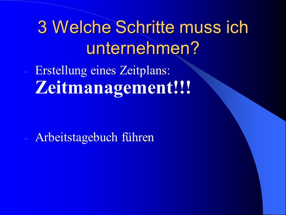 3 Welche Schritte muss ich unternehmen? - Erstellung eines Zeitplans: Zeitmanagement!!! - Arbeitstagebuch führen
