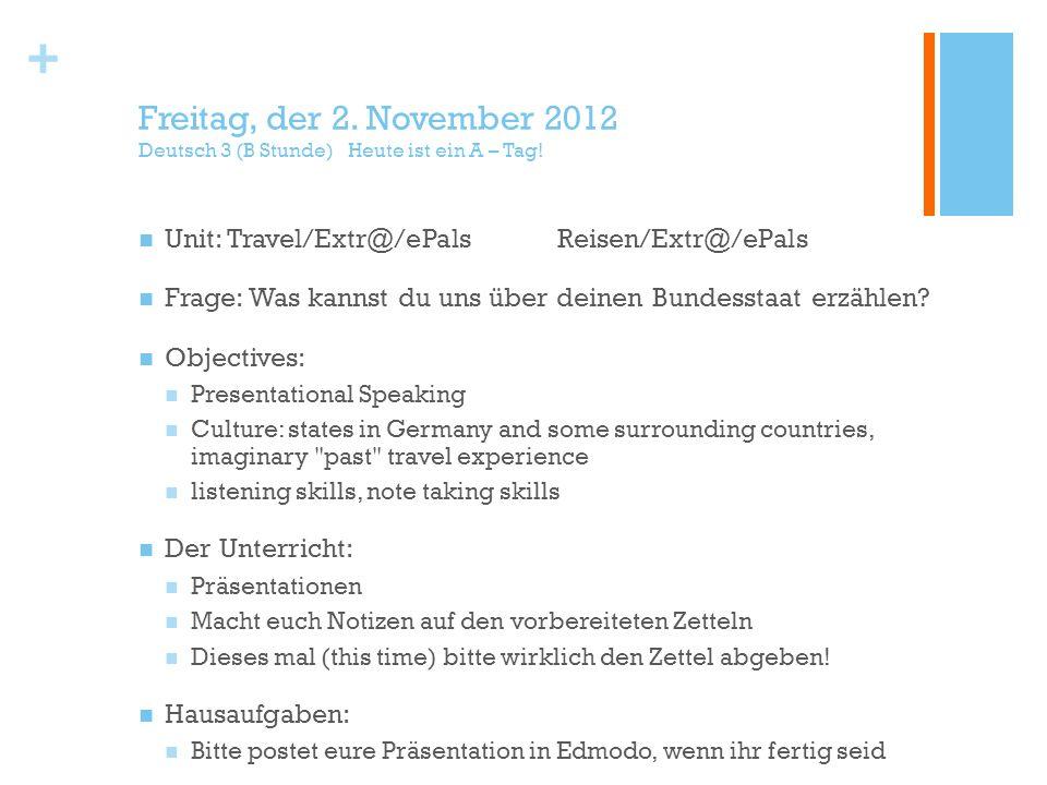 + Freitag, der 2. November 2012 Deutsch 3 (B Stunde) Heute ist ein A – Tag! Unit: Travel/Extr@/ePalsReisen/Extr@/ePals Frage: Was kannst du uns über d
