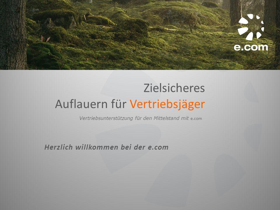 Zielsicheres Auflauern für Vertriebsjäger Vertriebsunterstützung für den Mittelstand mit e.com Herzlich willkommen bei der e.com