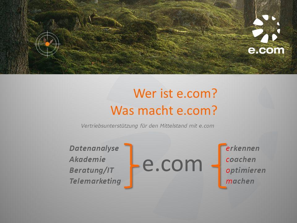 Wer ist e.com? Was macht e.com? Vertriebsunterstützung für den Mittelstand mit e.com Datenanalyse Akademie Beratung/IT Telemarketing e.com erkennen co