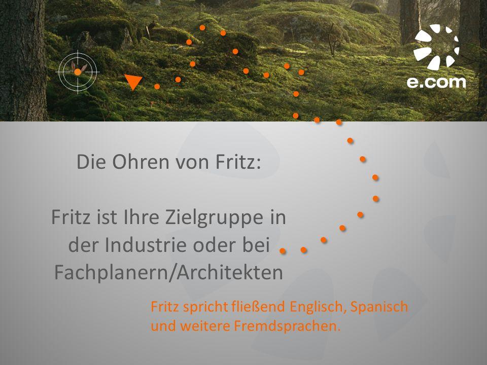 Die Ohren von Fritz: Fritz ist Ihre Zielgruppe in der Industrie oder bei Fachplanern/Architekten Fritz spricht fließend Englisch, Spanisch und weitere