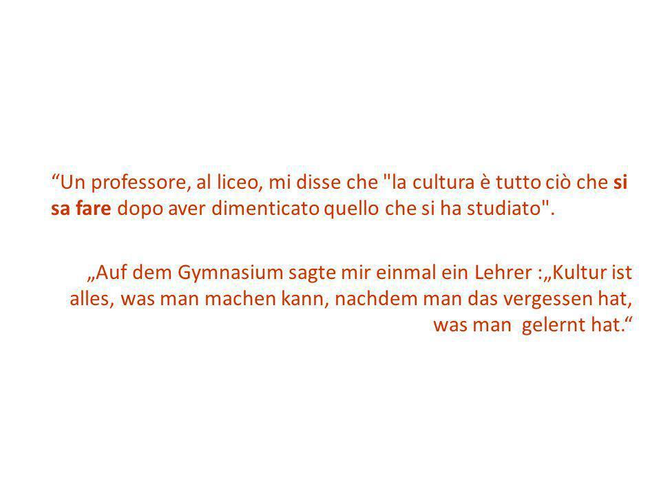 Un professore, al liceo, mi disse che la cultura è tutto ciò che si sa fare dopo aver dimenticato quello che si ha studiato .
