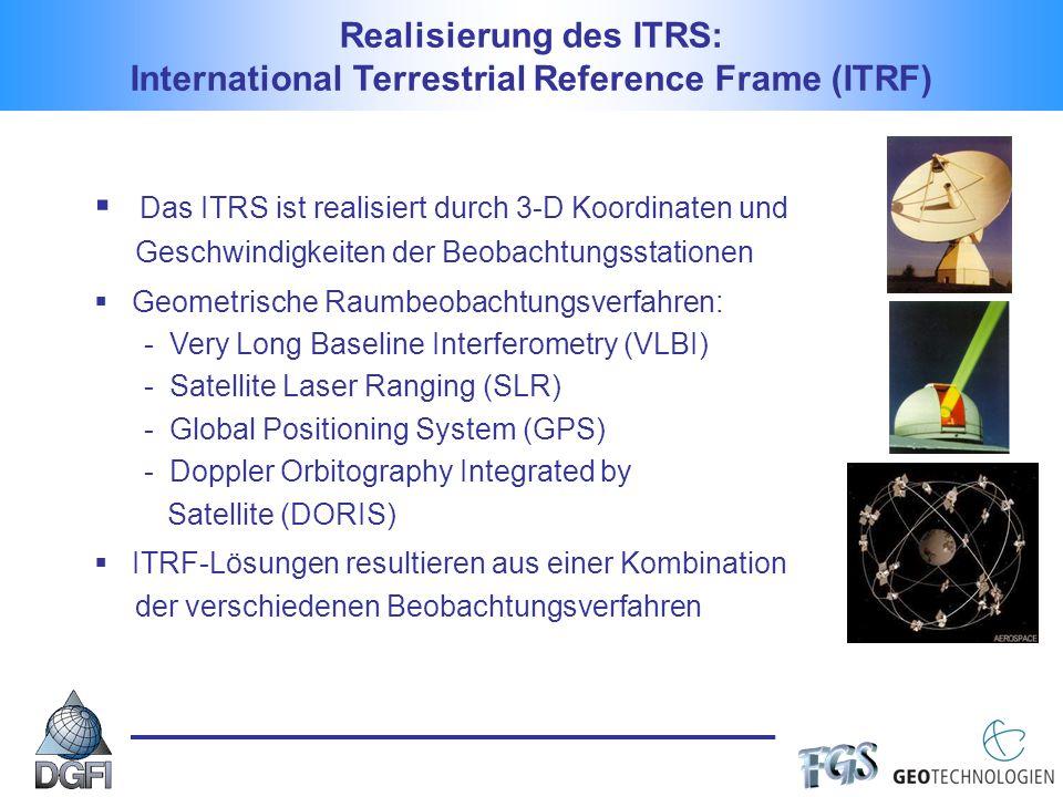 Das ITRS ist realisiert durch 3-D Koordinaten und Geschwindigkeiten der Beobachtungsstationen Geometrische Raumbeobachtungsverfahren: - Very Long Baseline Interferometry (VLBI) - Satellite Laser Ranging (SLR) - Global Positioning System (GPS) - Doppler Orbitography Integrated by Satellite (DORIS) ITRF-Lösungen resultieren aus einer Kombination der verschiedenen Beobachtungsverfahren Realisierung des ITRS: International Terrestrial Reference Frame (ITRF)