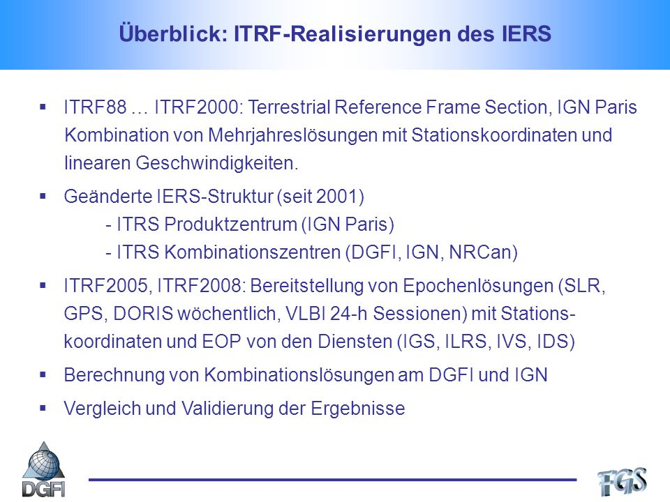 Überblick: ITRF-Realisierungen des IERS ITRF88 … ITRF2000: Terrestrial Reference Frame Section, IGN Paris Kombination von Mehrjahreslösungen mit Stationskoordinaten und linearen Geschwindigkeiten.