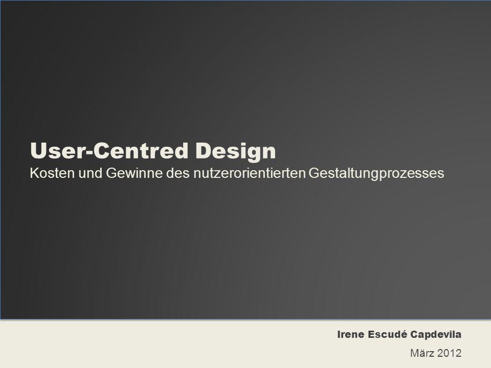 User-Centred Design Kosten und Gewinne des nutzerorientierten Gestaltungprozesses Irene Escudé Capdevila März 2012