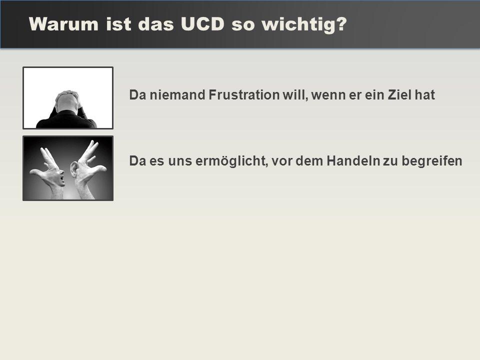 Warum ist das UCD so wichtig? Da niemand Frustration will, wenn er ein Ziel hat Da es uns ermöglicht, vor dem Handeln zu begreifen