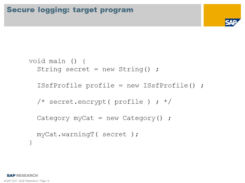 Secure logging: target program © SAP 2007 / QUB Presentation / Page 19 void main () { String secret = new String() ; ISsfProfile profile = new ISsfProfile() ; /* secret.encrypt( profile ) ; */ Category myCat = new Category() ; myCat.warningT( secret ); }