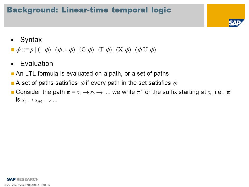 Background: Linear-time temporal logic © SAP 2007 / QUB Presentation / Page 33 Syntax ϕ ::= p | ( ϕ ) | ( ϕ ϕ ) | (G ϕ ) | (F ϕ ) | (X ϕ ) | ( ϕ U ϕ ) Evaluation An LTL formula is evaluated on a path, or a set of paths A set of paths satisfies ϕ if every path in the set satisfies ϕ Consider the path = s 1 s 2...