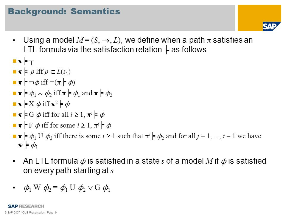 Background: Semantics © SAP 2007 / QUB Presentation / Page 34 Using a model M = (S,, L), we define when a path satisfies an LTL formula via the satisfaction relation as follows p iff p L(s 1 ) ϕ iff ( ϕ ) ϕ 1 ϕ 2 iff ϕ 1 and ϕ 2 X ϕ iff 2 ϕ G ϕ iff for all i 1, i ϕ F ϕ iff for some i 1, i ϕ ϕ 1 U ϕ 2 iff there is some i 1 such that i ϕ 2 and for all j = 1,..., i – 1 we have j ϕ 1 An LTL formula ϕ is satisfied in a state s of a model M if ϕ is satisfied on every path starting at s ϕ 1 W ϕ 2 = ϕ 1 U ϕ 2 G ϕ 1