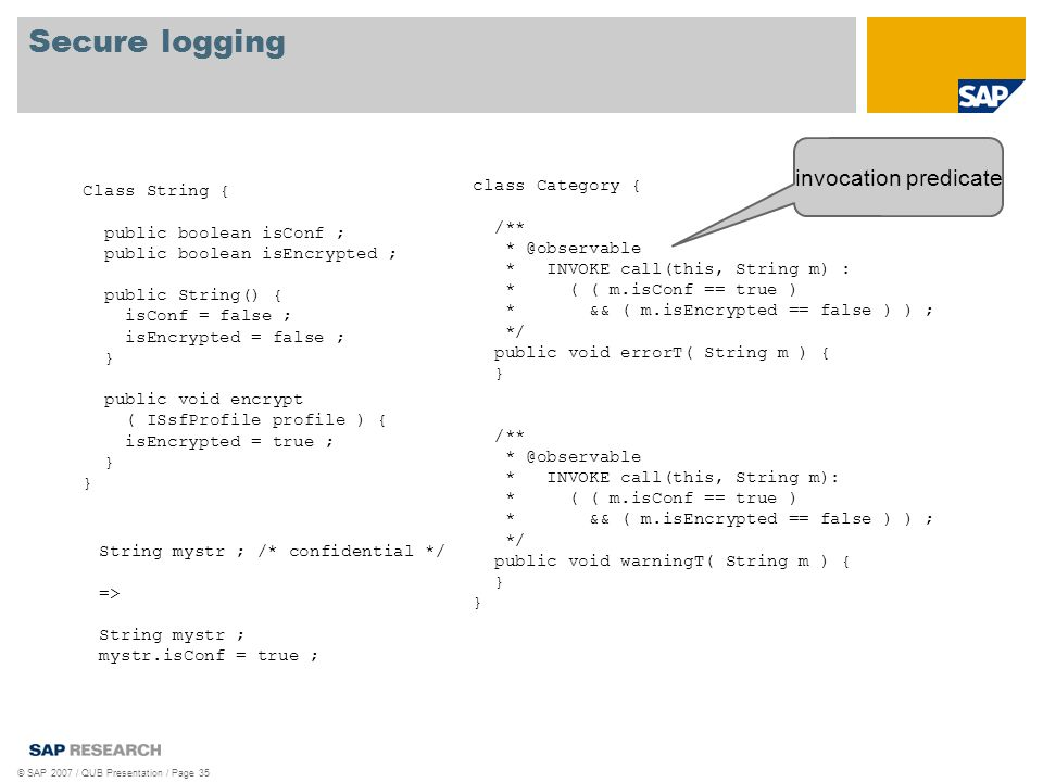 Secure logging © SAP 2007 / QUB Presentation / Page 35 Class String { public boolean isConf ; public boolean isEncrypted ; public String() { isConf = false ; isEncrypted = false ; } public void encrypt ( ISsfProfile profile ) { isEncrypted = true ; } class Category { /** * @observable * INVOKE call(this, String m) : * ( ( m.isConf == true ) * && ( m.isEncrypted == false ) ) ; */ public void errorT( String m ) { } /** * @observable * INVOKE call(this, String m): * ( ( m.isConf == true ) * && ( m.isEncrypted == false ) ) ; */ public void warningT( String m ) { } invocation predicate String mystr ; /* confidential */ => String mystr ; mystr.isConf = true ;