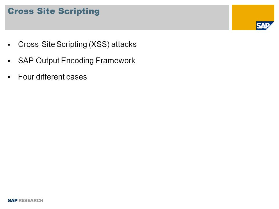 Case 1: string from a user is output between tags HTML Example [CASE1-A] Username [CASE1-B] © SAP 2007 / QUB Presentation / Page 6 Attack Example alert(); Encoding functions to be used static String escapeToHTML(String input); static String escapeToHTML(StringBuffer sb, String input, int maxLength); static String escapeToHTML(String input, int maxLength);
