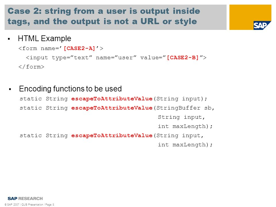 Case 3: string from a user is output which is a URL or style HTML Example © SAP 2007 / QUB Presentation / Page 9 Encoding functions to be used static String escapeToURL(String input); static String escapeToURL(StringBuffer sb, String input, int maxLength); static String escapeToURL(String input, int maxLength);