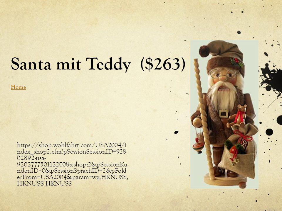 Santa mit Teddy ($263) Home Home https://shop.wohlfahrt.com/USA2004/i ndex_shop2.cfm pSessionSessionID=928 02892-usa- 9202777301122008;eshop;2&pSessionKu ndenID=0&pSessionSprachID=2&pFold erFrom=USA2004&param=wg;HKNUSS, HKNUSS,HKNUSS