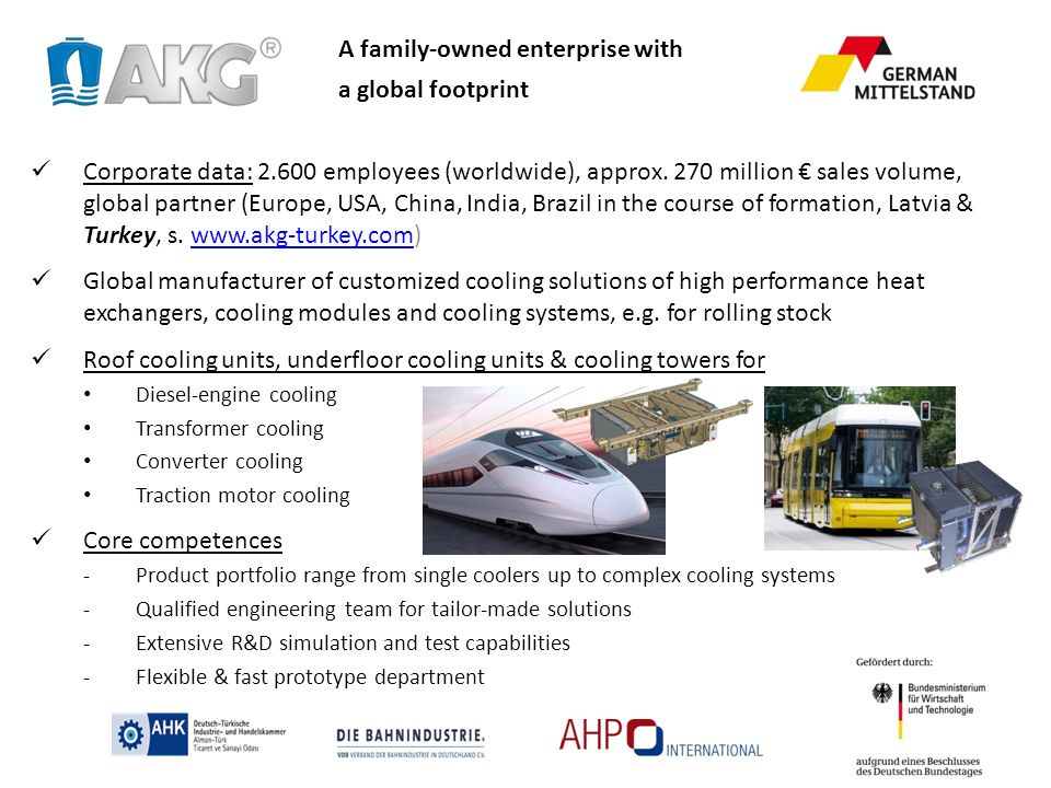 A family-owned enterprise with a global footprint References: Siemens, Alstom, Bombardier, Stadler, Vossloh, Voith-Turbo, ABB Potential customers Manufacturers of Diesel-engines, converters, transformers as well as traction motors Manufacturers of rolling stock Train operators (Spare parts, engine replacement, refurbishment etc.) AKG presence in Turkey Sales contact person in Turkey => Mr.