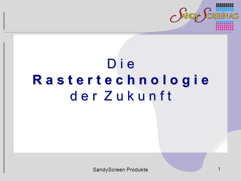 SandyScreen Produkte 1 D i e R a s t e r t e c h n o l o g i e d e r Z u k u n f t