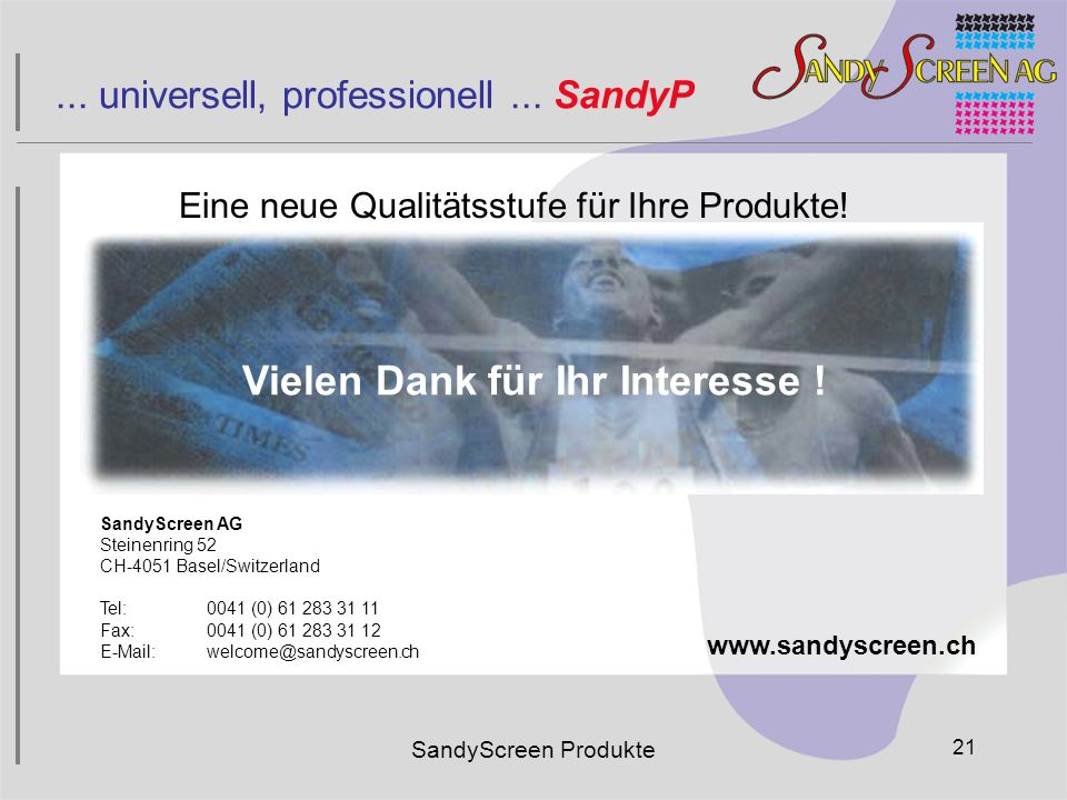SandyScreen AG Steinenring 52 CH-4051 Basel/Switzerland Tel:0041 (0) 61 283 31 11 Fax:0041 (0) 61 283 31 12 E-Mail:welcome@sandyscreen.ch www.sandyscr