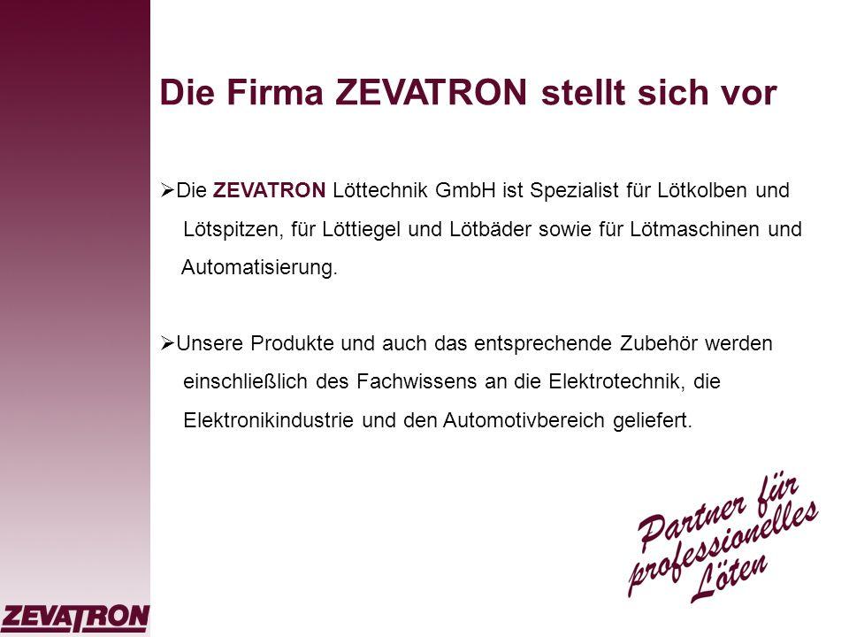 Die Firma ZEVATRON stellt sich vor Die ZEVATRON Löttechnik GmbH ist Spezialist für Lötkolben und Lötspitzen, für Löttiegel und Lötbäder sowie für Lötm