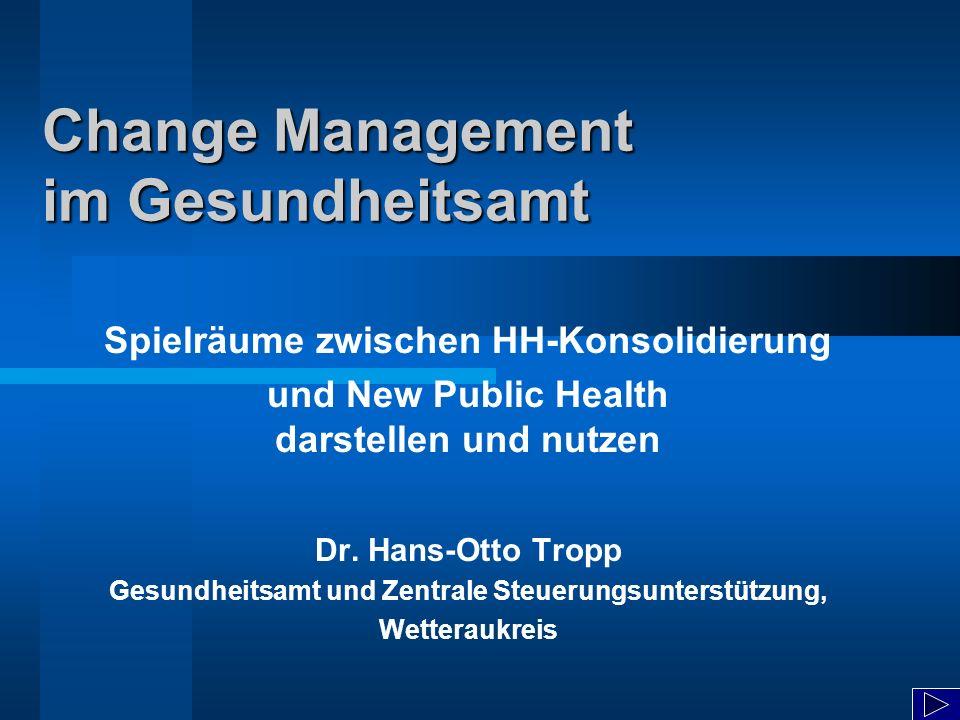 Change Management im Gesundheitsamt Spielräume zwischen HH-Konsolidierung und New Public Health darstellen und nutzen Dr. Hans-Otto Tropp Gesundheitsa