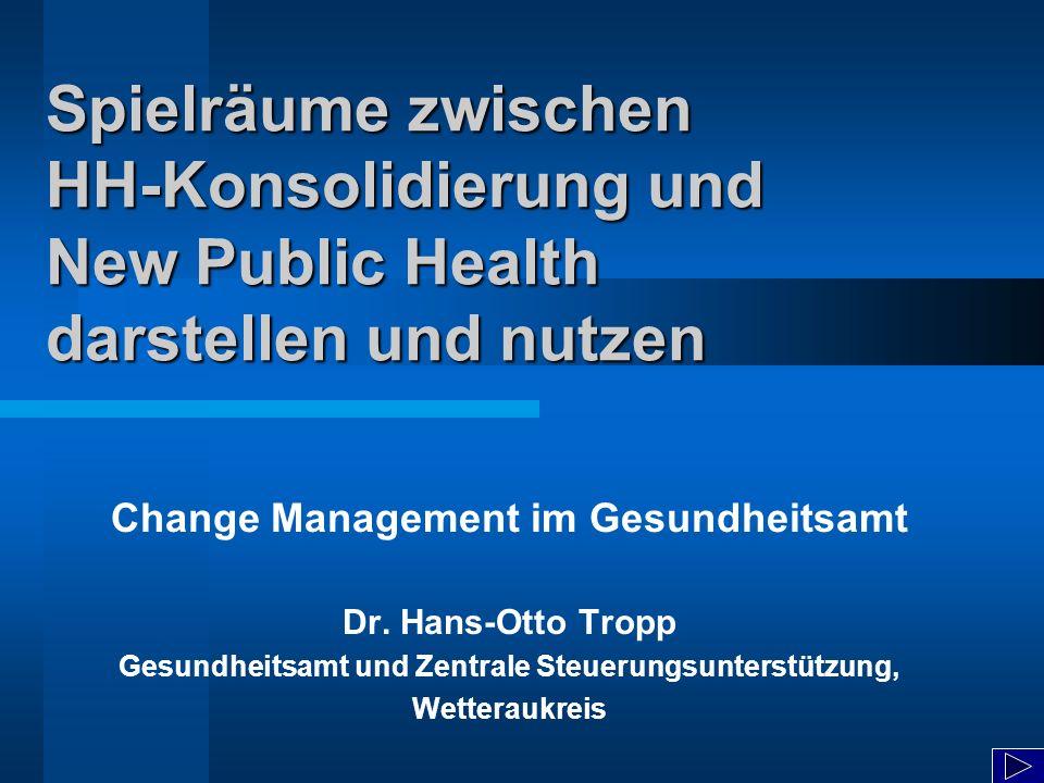 Spielräume zwischen HH-Konsolidierung und New Public Health darstellen und nutzen Change Management im Gesundheitsamt Dr. Hans-Otto Tropp Gesundheitsa