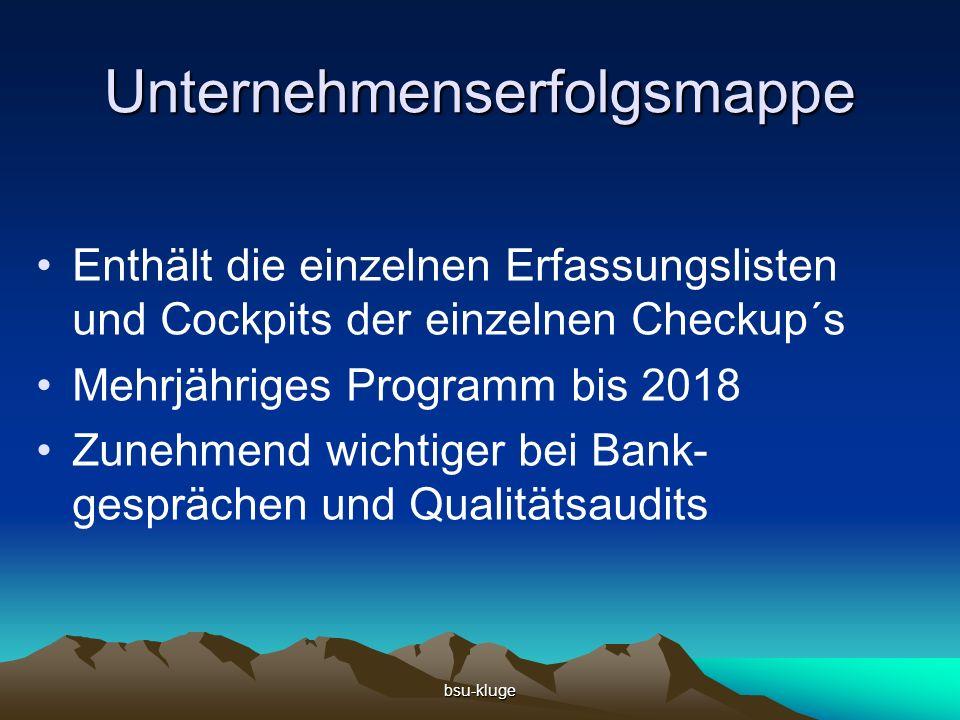 bsu-kluge Unternehmenserfolgsmappe Enthält die einzelnen Erfassungslisten und Cockpits der einzelnen Checkup´s Mehrjähriges Programm bis 2018 Zunehmend wichtiger bei Bank- gesprächen und Qualitätsaudits