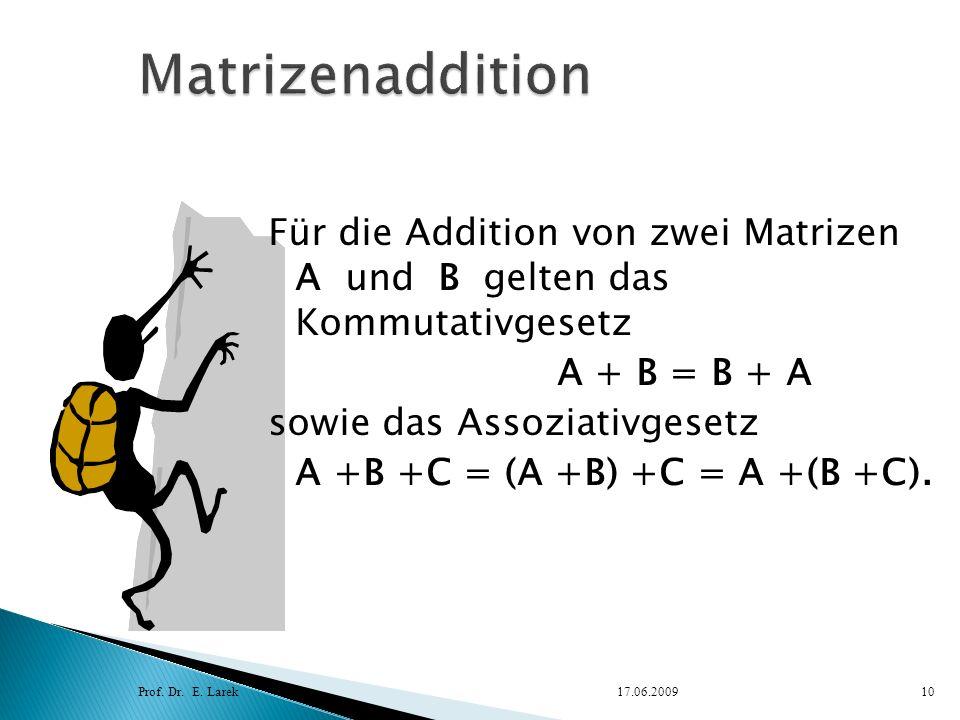 Für die Addition von zwei Matrizen A und B gelten das Kommutativgesetz A + B = B + A sowie das Assoziativgesetz A +B +C = (A +B) +C = A +(B +C). Prof.