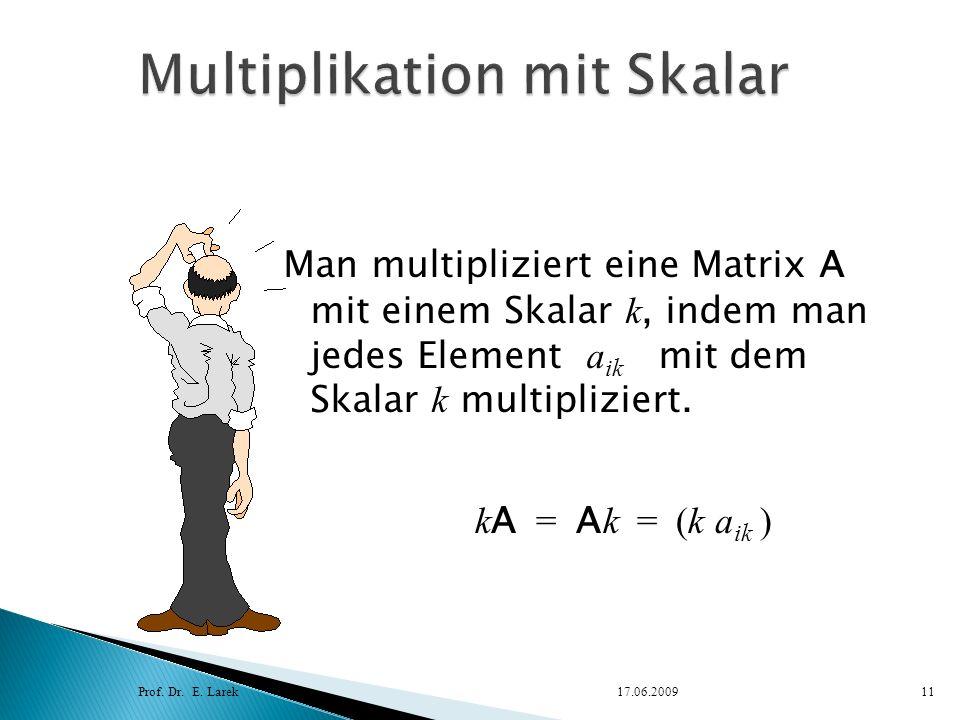 Man multipliziert eine Matrix A mit einem Skalar k, indem man jedes Element a ik mit dem Skalar k multipliziert. Prof. Dr. E. Larek17.06.200911 k A =