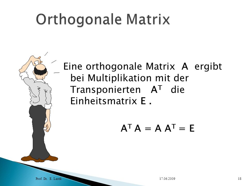 Eine orthogonale Matrix A ergibt bei Multiplikation mit der Transponierten A T die Einheitsmatrix E. Prof. Dr. E. Larek17.06.200918 A T A = A A T = E