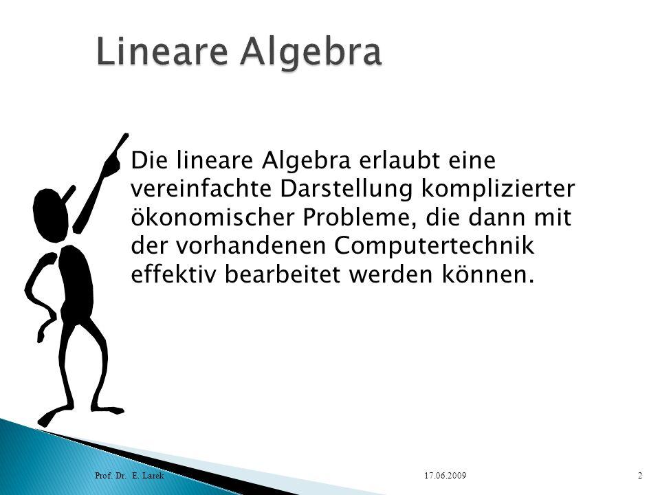 Prof. Dr. E. Larek17.06.20092 Die lineare Algebra erlaubt eine vereinfachte Darstellung komplizierter ökonomischer Probleme, die dann mit der vorhande