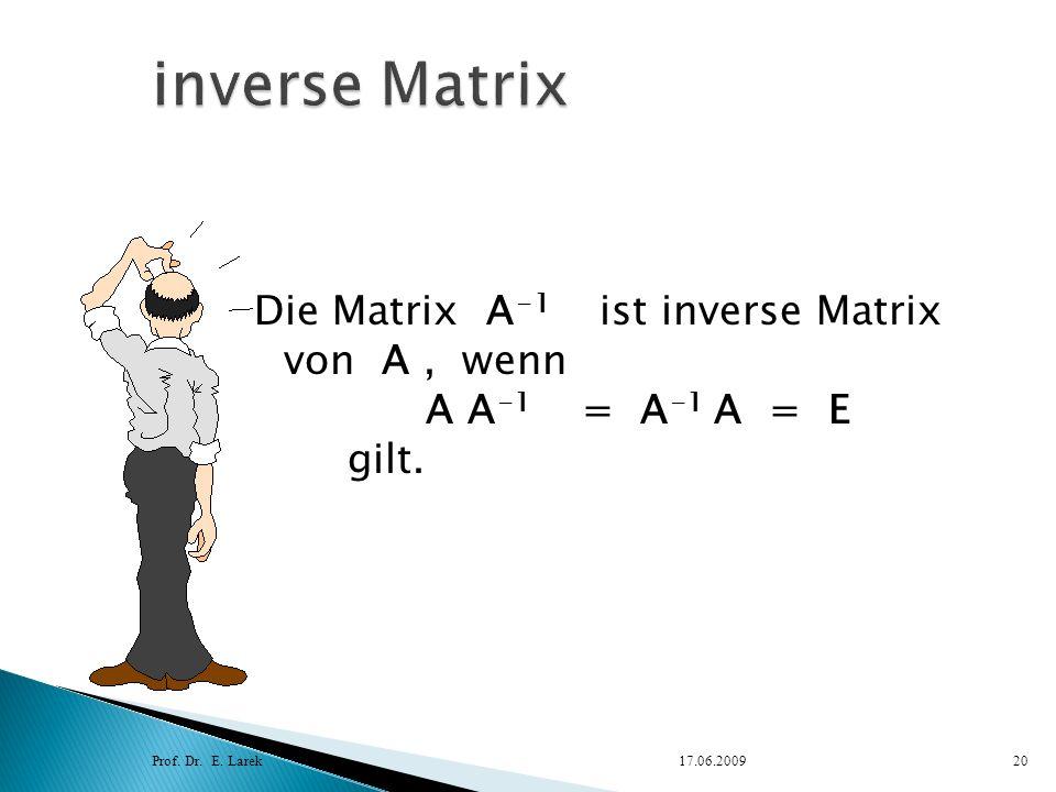 Die Matrix A -1 ist inverse Matrix von A, wenn A A -1 = A -1 A = E gilt. Prof. Dr. E. Larek17.06.200920