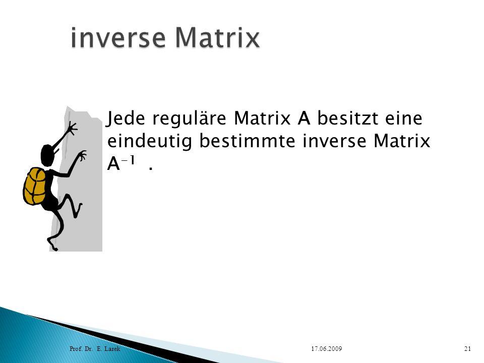 Prof. Dr. E. Larek17.06.200921 Jede reguläre Matrix A besitzt eine eindeutig bestimmte inverse Matrix A -1.