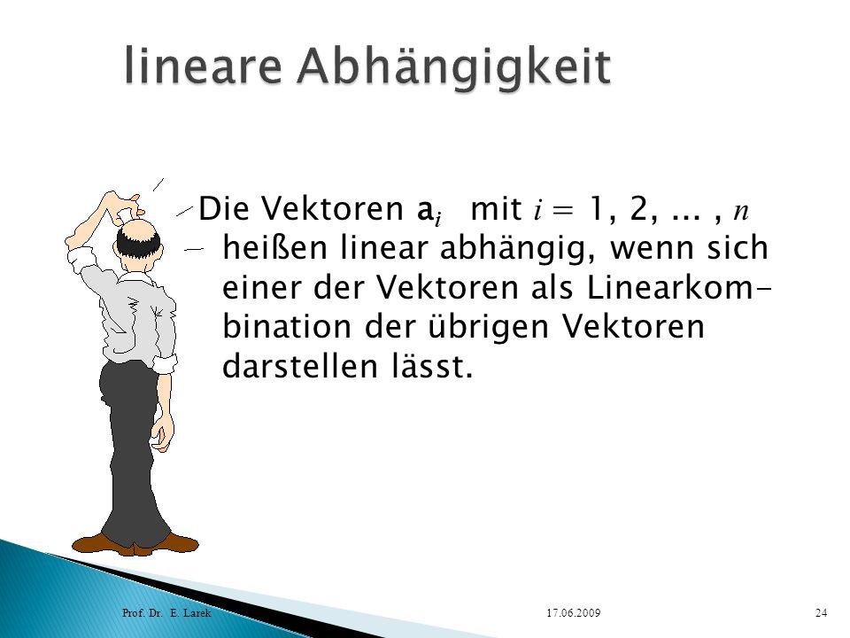 Die Vektoren a i mit i = 1, 2,..., n heißen linear abhängig, wenn sich einer der Vektoren als Linearkom- bination der übrigen Vektoren darstellen läss