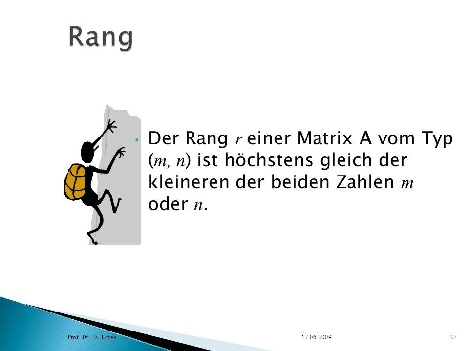 Der Rang r einer Matrix A vom Typ ( m, n ) ist höchstens gleich der kleineren der beiden Zahlen m oder n. Prof. Dr. E. Larek17.06.200927